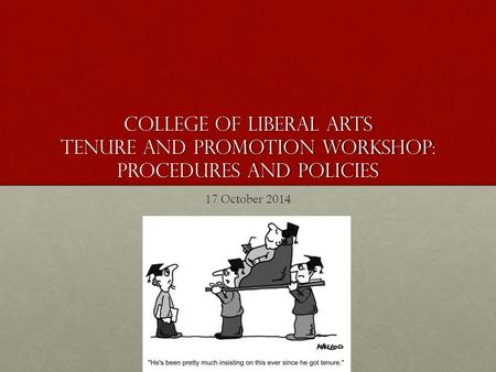 College of Liberal Arts Tenure and Promotion workshop: PROCEDURES AND POLICIES 17 October 2014.