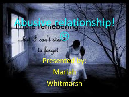 Abusive relationship!  Presented by: Mariah Whitmarsh.