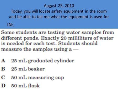 August 25, 2010 Today, you will locate safety equipment in the room and be able to tell me what the equipment is used for IN: