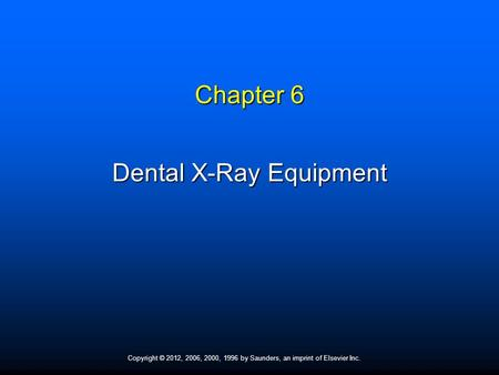Copyright © 2012, 2006, 2000, 1996 by Saunders, an imprint of Elsevier Inc. Chapter 6 Dental X-Ray Equipment.