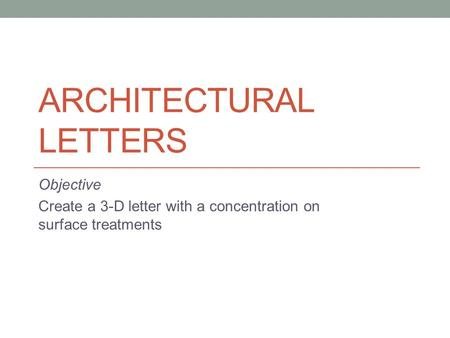 ARCHITECTURAL LETTERS Objective Create a 3-D letter with a concentration on surface treatments.