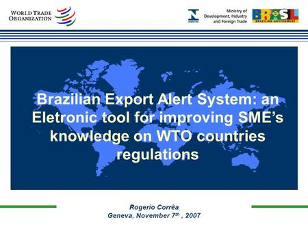 Rogerio Corrêa Geneva, November 7 th, 2007 Brazilian Export Alert System: an Eletronic tool for improving SME's knowledge on WTO countries regulations.