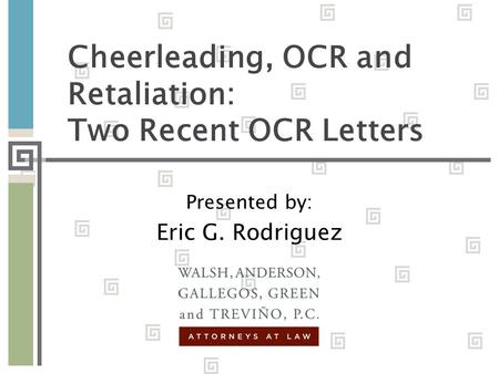 Cheerleading, OCR and Retaliation: Two Recent OCR Letters Presented by: Eric G. Rodriguez.
