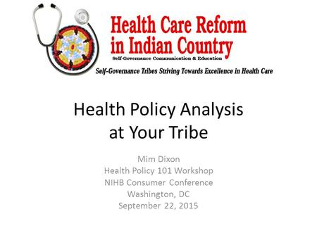 Health Policy Analysis at Your Tribe Mim Dixon Health Policy 101 Workshop NIHB Consumer Conference Washington, DC September 22, 2015.