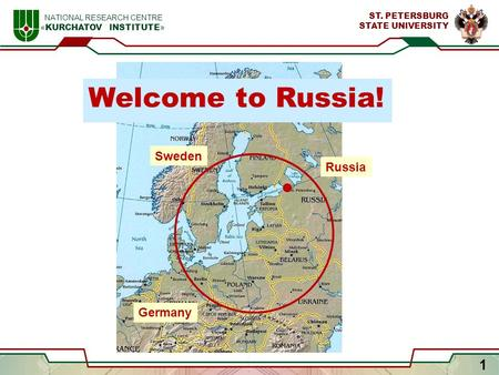 1 NATIONAL RESEARCH CENTRE « KURCHATOV INSTITUTE » ST. PETERSBURG STATE UNIVERSITY Sweden Germany Russia Welcome to Russia!