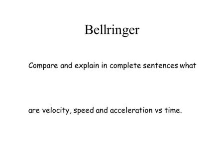 Bellringer Compare and explain in complete sentences what are velocity, speed and acceleration vs time.