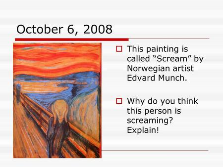 "October 6, 2008  This painting is called ""Scream"" by Norwegian artist Edvard Munch.  Why do you think this person is screaming? Explain!"