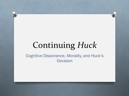 Continuing Huck Cognitive Dissonance, Morality, and Huck's Decision.