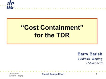 "27-March-10 LCWS10 - Beijing Global Design Effort 1 Barry Barish LCWS10 - Beijing 27-March-10 ""Cost Containment"" for the TDR."