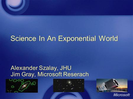Science In An Exponential World Alexander Szalay, JHU Jim Gray, Microsoft Reserach Alexander Szalay, JHU Jim Gray, Microsoft Reserach.