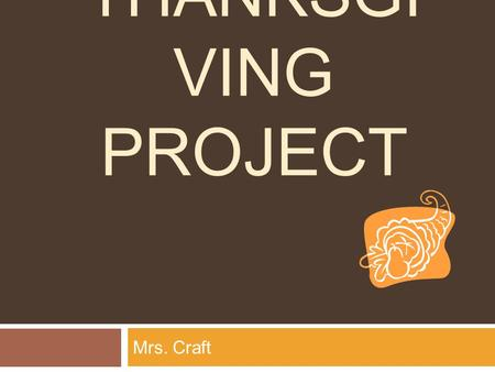 THANKSGI VING PROJECT Mrs. Craft. Invitation Your presence is requested at Mrs. Craft's Thanksgiving Celebration On Thursday, November 28, 2013 at One.