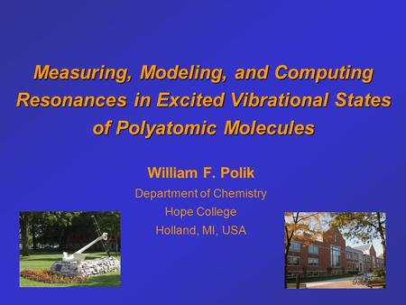 <strong>Measuring</strong>, Modeling, and Computing Resonances in Excited Vibrational States <strong>of</strong> Polyatomic Molecules William F. Polik Department <strong>of</strong> Chemistry Hope College.