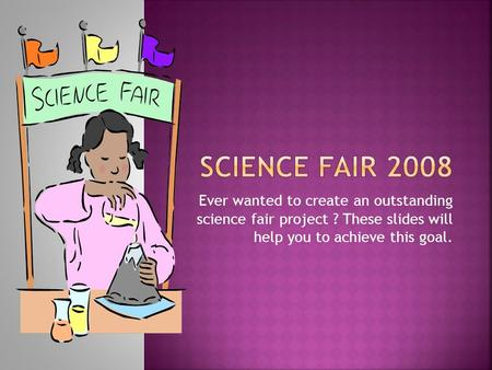 Ever wanted to create an outstanding science fair project ? These slides will help you to achieve this goal.