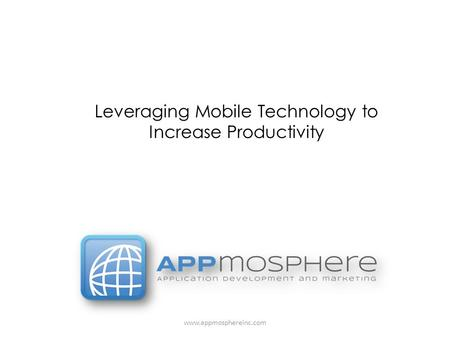 Www.appmosphereinc.com Leveraging Mobile Technology to Increase Productivity.