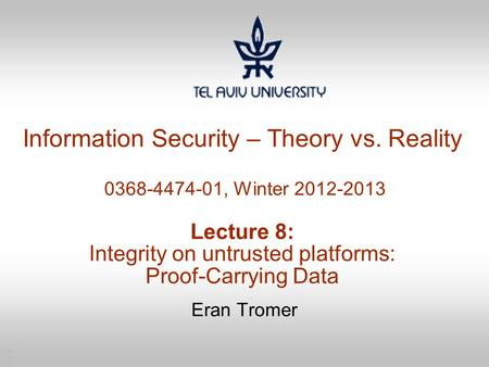 1 Information Security – Theory vs. Reality 0368-4474-01, Winter 2012-2013 Lecture 8: Integrity on untrusted platforms: Proof-Carrying Data Eran Tromer.