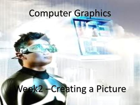 1 Computer Graphics Week2 –Creating a Picture. Steps for creating a picture Creating a model Perform necessary transformation Lighting and rendering the.