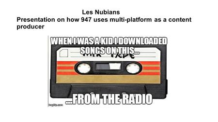 Les Nubians Presentation on how 947 uses multi-platform as a content producer.