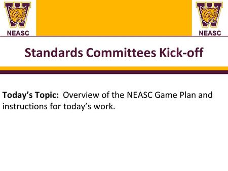 NEASCNEASC Standards Committees Kick-off Today's Topic: Overview of the NEASC Game Plan and instructions for today's work.