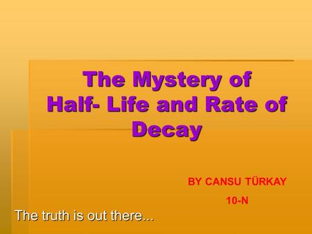 The Mystery of Half- Life and Rate of Decay The truth is out there... BY CANSU TÜRKAY 10-N.