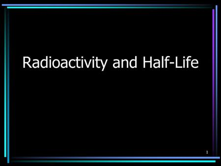 1 Radioactivity and Half-Life. 2 Radioactivity An unstable atomic nucleus emits a form of radiation (alpha, beta, or gamma) to become stable. In other.