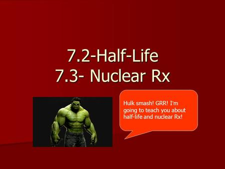 7.2-Half-Life 7.3- Nuclear Rx Hulk smash! GRR! I ' m going to teach you about half-life and nuclear Rx!