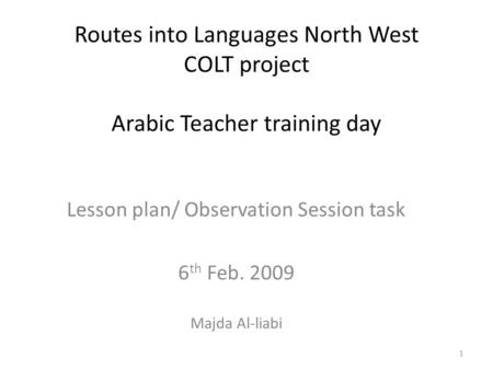 Routes into Languages North West COLT project Arabic Teacher training day Lesson plan/ Observation Session task 6 th Feb. 2009 Majda Al-liabi 1.