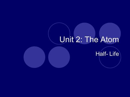 Unit 2: The Atom Half- Life. Half Life The time required for one half of the nuclei of a radioactive isotope sample to decay to atoms of a new element.
