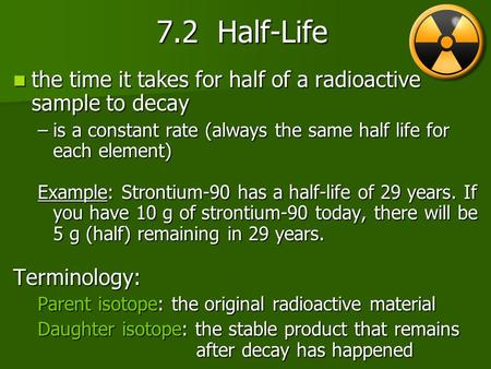 7.2 Half-Life 7.2 Half-Life the time it takes for half of a radioactive sample to decay the time it takes for half of a radioactive sample to decay –is.