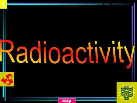 1 Clip. 2 Radioactivity An unstable atomic nucleus emits a form of radiation (alpha, beta, or gamma) to become stable. In other words, the nucleus decays.