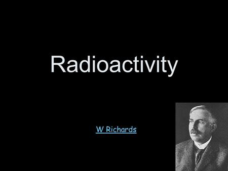 "Radioactivity W Richards The Weald School Structure of the atom A hundred years ago people thought that the atom looked like a ""plum pudding"" – a sphere."
