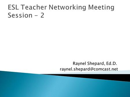 ESL Teacher Networking Meeting Session - 2 Raynel Shepard, Ed.D.