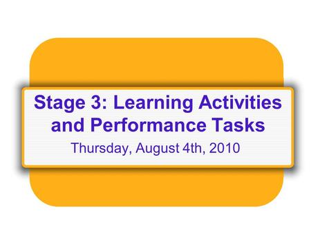 Stage 3: Learning Activities and Performance Tasks Thursday, August 4th, 2010.