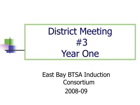 District Meeting #3 Year One East Bay BTSA Induction Consortium 2008-09.