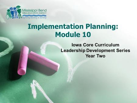 Implementation Planning: Module 10 Iowa Core Curriculum Leadership Development Series Year Two.