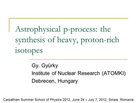Astrophysical p-process: the synthesis of heavy, proton-rich isotopes Gy. Gyürky Institute of Nuclear Research (ATOMKI) Debrecen, Hungary Carpathian Summer.