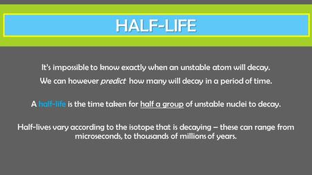 Half-LIFE It's impossible to know exactly when an unstable atom will decay. We can however predict how many will decay in a period of time. A half-life.
