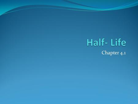 Chapter 4.1. Half-Life Original Sample One half-life Two half-lives Three half-lives Contains a certain One-half of the One-fourth of One-eight of the.