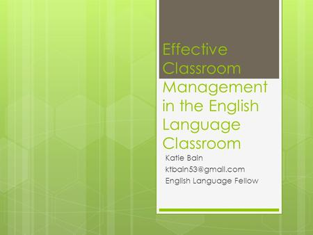 Effective Classroom Management in the English Language Classroom Katie Bain English Language Fellow.