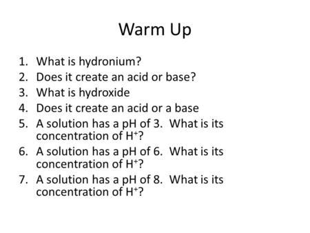 Warm Up 1.What is hydronium? 2.Does it create an acid or base? 3.What is hydroxide 4.Does it create an acid or a base 5.A solution has a pH of 3. What.