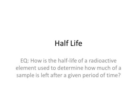 Half Life EQ: How is the half-life of a radioactive element used to determine how much of a sample is left after a given period of time?