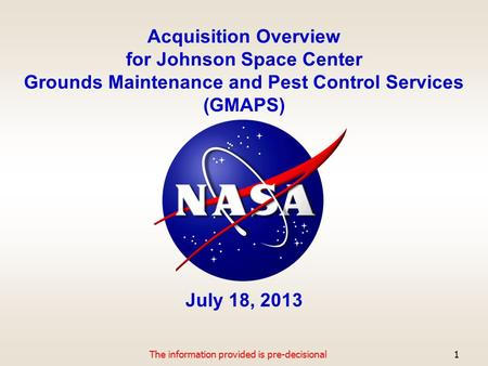 Acquisition Overview for Johnson Space Center Grounds Maintenance and Pest Control Services (GMAPS) July 18, 2013 The information provided is pre-decisional1.