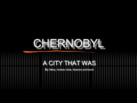 CHERNOBYLCHERNOBYL A CITY THAT WAS By: Mikey, Andrew, Greta, Naweed, and Daniel A CITY THAT WAS By: Mikey, Andrew, Greta, Naweed, and Daniel.