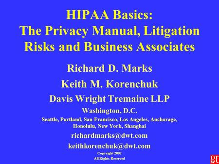 HIPAA Basics: The Privacy Manual, Litigation Risks and Business Associates Richard D. Marks Keith M. Korenchuk Davis Wright Tremaine LLP Washington, D.C.