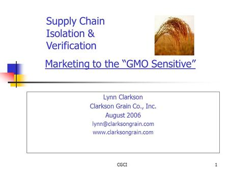 "CGCI1 Marketing to the ""GMO Sensitive"" Lynn Clarkson Clarkson Grain Co., Inc. August 2006  Supply Chain Isolation."