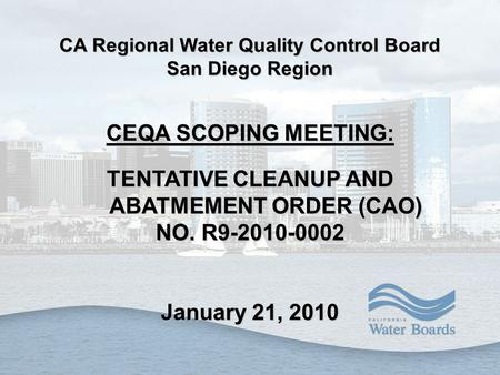 CA Regional Water Quality Control Board San Diego Region CEQA SCOPING MEETING: TENTATIVE CLEANUP AND ABATMEMENT ORDER (CAO) NO. R9-2010-0002 January 21,