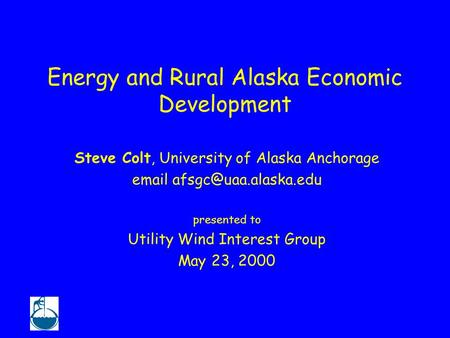 Energy and Rural Alaska Economic Development Steve Colt, University of Alaska Anchorage  presented to Utility Wind Interest Group.