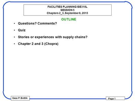 FACILITIES PLANNING ISE310L SESSION 5 Chapters 2_3, September 8, 2015 Geza P. Bottlik Page 1 OUTLINE Questions? Comments? Quiz Stories or experiences with.