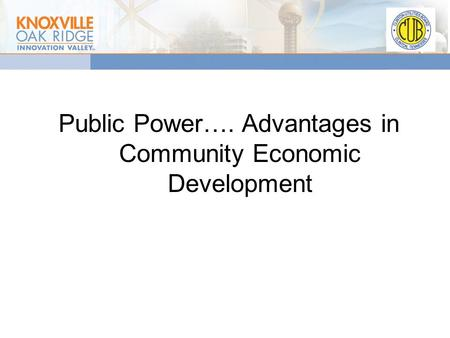 Public Power…. Advantages in Community Economic Development.