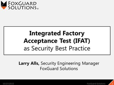 Integrated Factory Acceptance Test (IFAT) as Security Best Practice 10/27/2015FoxGuard Solutions1 Larry Alls, Security Engineering Manager FoxGuard Solutions.