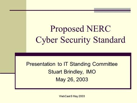WebCast 5 May 2003 Proposed NERC Cyber Security Standard Presentation to IT Standing Committee Stuart Brindley, IMO May 26, 2003.